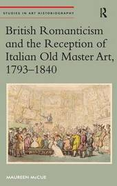 British Romanticism and the Reception of Italian Old Master Art, 1793-1840 by Maureen Mccue