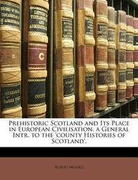 Prehistoric Scotland and Its Place in European Civilisation, a General Intr. to the 'County Histories of Scotland'. by Robert Munro