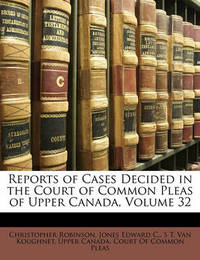 Reports of Cases Decided in the Court of Common Pleas of Upper Canada, Volume 32 by Christopher Robinson