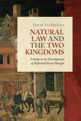 Natural Law and the Two Kingdoms by David VanDrunen
