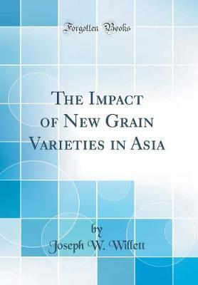 The Impact of New Grain Varieties in Asia (Classic Reprint) by Joseph W Willett