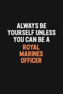 Always Be Yourself Unless You Can Be A Royal Marines Officer by Camila Cooper