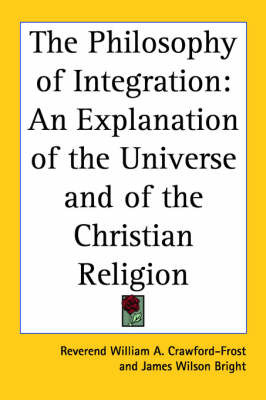 The Philosophy of Integration: An Explanation of the Universe and of the Christian Religion by Reverend William A. Crawford-Frost image