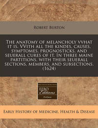 The Anatomy of Melancholy Vvhat It Is. Vvith All the Kindes, Causes, Symptomes, Prognosticks, and Seuerall Cures of It. in Three Maine Partitions, with Their Seuerall Sections, Members, and Subsections. (1624) by Robert Burton
