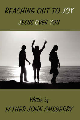 Reaching Out to Joy: Jesus Over You by Father John Amsberry