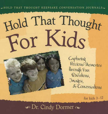 Hold That Thought for Kids: Capturing Precious Memories Through Fun Questions, Images and Conversations by Cindy Dormer