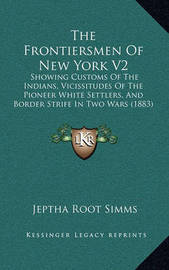 The Frontiersmen of New York V2: Showing Customs of the Indians, Vicissitudes of the Pioneer White Settlers, and Border Strife in Two Wars (1883) by Jeptha Root Simms