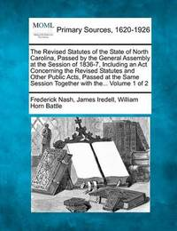 The Revised Statutes of the State of North Carolina, Passed by the General Assembly at the Session of 1836-7, Including an ACT Concerning the Revised Statutes and Other Public Acts, Passed at the Same Session Together with The... Volume 1 of 2 by Frederick Nash