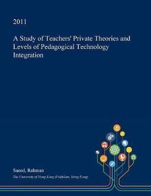 A Study of Teachers' Private Theories and Levels of Pedagogical Technology Integration by Saeed Rahman