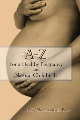 A - Z For a Healthy Pregnancy and Natural Childbirth by Jacky Bloemraad-De Boer image