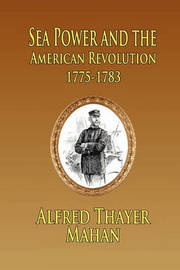 Sea Power and the American Revolution by Alfred Thayer Mahan