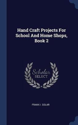 Hand Craft Projects for School and Home Shops, Book 2 by Frank I Solar