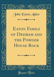 Eaton Family of Dedham and the Powder House Rock (Classic Reprint) by John Eaton Alden image