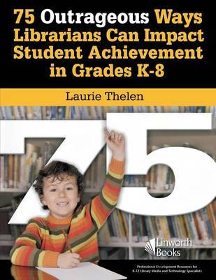 75 Outrageous Ways Librarians Can Impact Student Achievement in Grades K-8 by Laurie Thelen