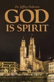 God Is Spirit by Dr Jeffrey Pedersen