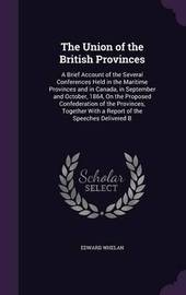 The Union of the British Provinces by Edward Whelan