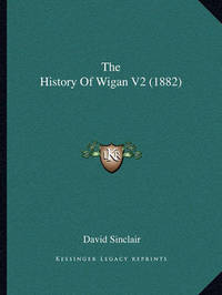 The History of Wigan V2 (1882) by David Sinclair