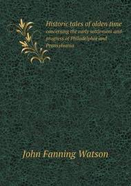 Historic Tales of Olden Time Concerning the Early Settlement and Progress of Philadelphia and Pennsylvania by John Fanning Watson