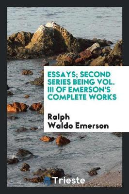 Essays; Second Series Being Vol. III of Emerson's Complete Works by Ralph Waldo Emerson