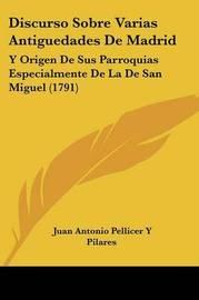 Discurso Sobre Varias Antiguedades De Madrid: Y Origen De Sus Parroquias Especialmente De La De San Miguel (1791) by Juan Antonio Pellicer y Pilares image