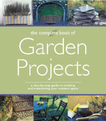 The Complete Book of Garden Projects: A Step-By-Step Guide to Creating and Maintaining Your Outdoor Space