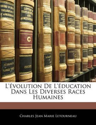 L'Volution de L'Ducation Dans Les Diverses Races Humaines by Charles Jean Marie Letourneau