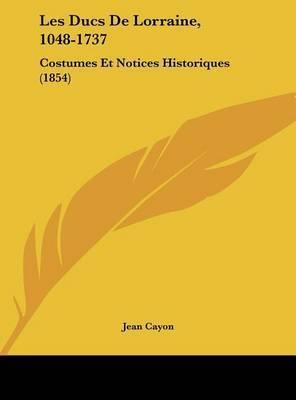 Les Ducs de Lorraine, 1048-1737: Costumes Et Notices Historiques (1854) by Jean Cayon