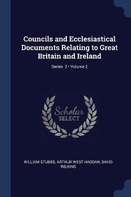 Councils and Ecclesiastical Documents Relating to Great Britain and Ireland; Volume 2; Series 2 by William Stubbs