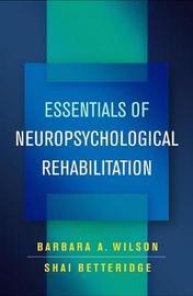Essentials of Neuropsychological Rehabilitation by Barbara A Wilson
