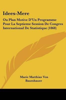 Idees-Mere: Ou Plan Motive D'Un Programme Pour La Septieme Session De Congres International De Statistique (1868) by Marie Matthias Von Baumhauer image