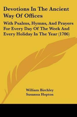 Devotions In The Ancient Way Of Offices: With Psalms, Hymns, And Prayers For Every Day Of The Week And Every Holiday In The Year (1706) by Susanna Hopton
