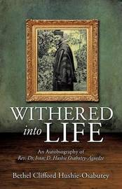 Withered Into Life by Bethel Clifford Hushie-Osabutey
