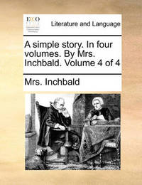 A Simple Story. in Four Volumes. by Mrs. Inchbald. Volume 4 of 4 by Elizabeth Inchbald