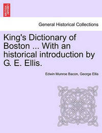 King's Dictionary of Boston ... with an Historical Introduction by G. E. Ellis. by Edwin Munroe Bacon