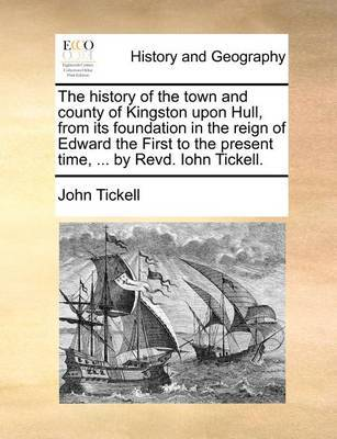 The History of the Town and County of Kingston Upon Hull, from Its Foundation in the Reign of Edward the First to the Present Time, ... by Revd. Iohn Tickell by John Tickell
