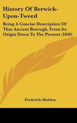 History of Berwick-Upon-Tweed: Being a Concise Description of That Ancient Borough, from Its Origin Down to the Present (1849) by Frederick Sheldon image
