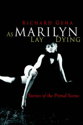 As Marilyn Lay Dying: Stories of the Primal Scene by Richard Geha