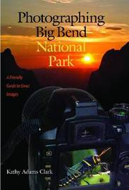 Photographing Big Bend National Park: A Friendly Guide to Great Images by Kathy Adams Clark