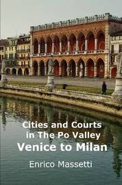 Cities and Courts in the Po Valley - Venice to Milan by Enrico Massetti
