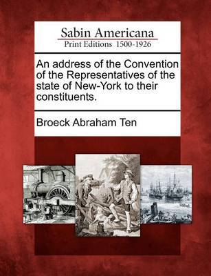 An Address of the Convention of the Representatives of the State of New-York to Their Constituents. by Broeck Abraham Ten