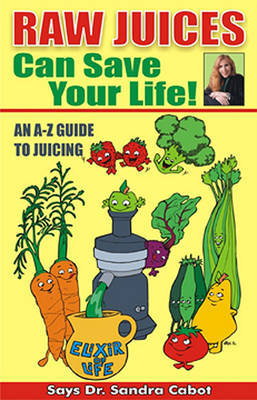 Raw Juices Can Save Your Life!: An A-Z Guide by Sandra Cabot M D