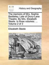 The Memoirs of Mrs. Sophia Baddeley. Late of Drury-Lane Theatre. by Mrs. Elizabeth Steele. in Three Volumes. ... Volume 2 of 3 by Elizabeth Steele