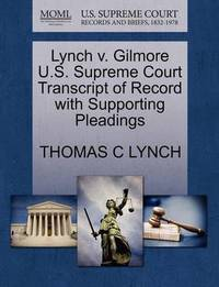 Lynch V. Gilmore U.S. Supreme Court Transcript of Record with Supporting Pleadings by Thomas C Lynch