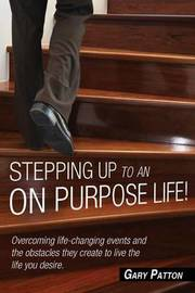 Stepping Up to an on Purpose Life! Overcoming Life Changing Events and the Obstacles They Create to Live the Life You Desire by Gary Patton