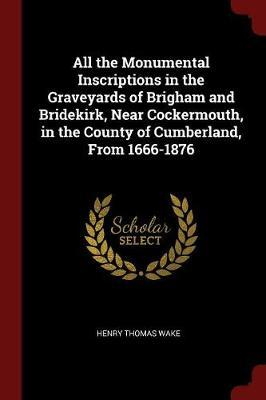 All the Monumental Inscriptions in the Graveyards of Brigham and Bridekirk, Near Cockermouth, in the County of Cumberland, from 1666-1876 by Henry Thomas Wake