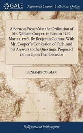 A Sermon Preach'd at the Ordination of Mr. William Cooper, in Boston, N.E. May 23. 1716. by Benjamin Colman. with Mr. Cooper's Confession of Faith, and His Answers to the Questions Proposed to Him Upon That Occasion by Benjamin Colman image