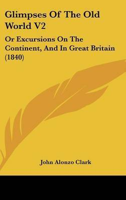 Glimpses of the Old World V2: Or Excursions on the Continent, and in Great Britain (1840) by John Alonzo Clark