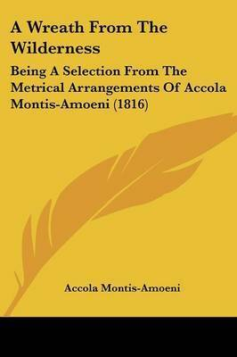 A Wreath From The Wilderness: Being A Selection From The Metrical Arrangements Of Accola Montis-Amoeni (1816) by Accola Montis-Amoeni