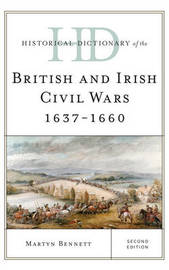 Historical Dictionary of the British and Irish Civil Wars 1637-1660 by Martyn Bennett