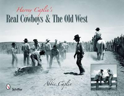 Harvey Caplin's Real Cowboys & the Old West by Abbie Caplin
